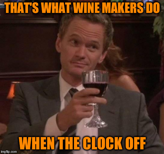 THAT'S WHAT WINE MAKERS DO WHEN THE CLOCK OFF | made w/ Imgflip meme maker