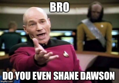 Picard Wtf Meme | BRO DO YOU EVEN SHANE DAWSON | image tagged in memes,picard wtf | made w/ Imgflip meme maker