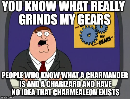 Peter Griffin News Meme | YOU KNOW WHAT REALLY GRINDS MY GEARS PEOPLE WHO KNOW WHAT A CHARMANDER IS AND A CHARIZARD AND HAVE NO IDEA THAT CHARMEALEON EXISTS | image tagged in memes,peter griffin news | made w/ Imgflip meme maker