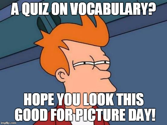 Futurama Fry Meme | A QUIZ ON VOCABULARY? HOPE YOU LOOK THIS GOOD FOR PICTURE DAY! | image tagged in memes,futurama fry | made w/ Imgflip meme maker