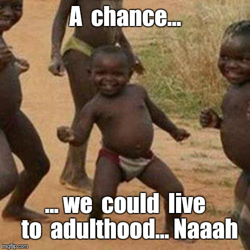 Third World Success Kid Meme | A  chance... ... we  could  live  to  adulthood... Naaah | image tagged in memes,third world success kid | made w/ Imgflip meme maker