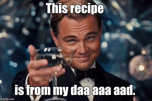 Leonardo Dicaprio Cheers Meme | This recipe is from my daa aaa aad. | image tagged in memes,leonardo dicaprio cheers | made w/ Imgflip meme maker