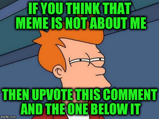Futurama Fry Meme | IF YOU THINK THAT MEME IS NOT ABOUT ME THEN UPVOTE THIS COMMENT AND THE ONE BELOW IT | image tagged in memes,futurama fry | made w/ Imgflip meme maker