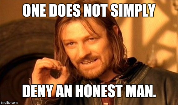 One Does Not Simply Meme | ONE DOES NOT SIMPLY DENY AN HONEST MAN. | image tagged in memes,one does not simply | made w/ Imgflip meme maker