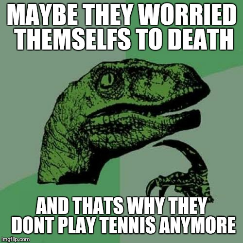 Philosoraptor Meme | MAYBE THEY WORRIED THEMSELFS TO DEATH AND THATS WHY THEY DONT PLAY TENNIS ANYMORE | image tagged in memes,philosoraptor | made w/ Imgflip meme maker