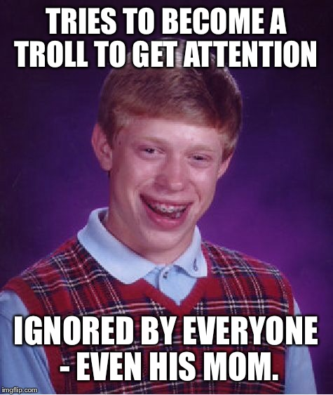 Bad Luck Brian Meme | TRIES TO BECOME A TROLL TO GET ATTENTION IGNORED BY EVERYONE - EVEN HIS MOM. | image tagged in memes,bad luck brian | made w/ Imgflip meme maker