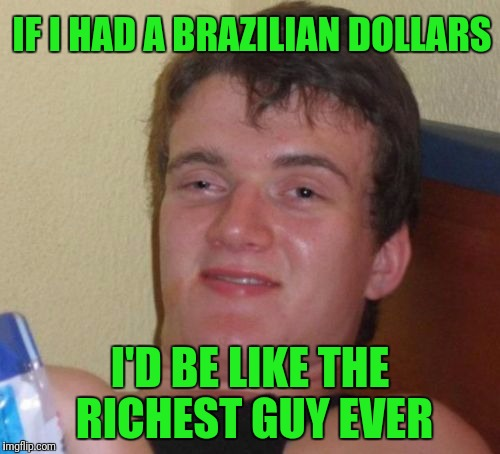 Brazilian Dollars... Sounds Sexy | IF I HAD A BRAZILIAN DOLLARS I'D BE LIKE THE RICHEST GUY EVER | image tagged in memes,10 guy | made w/ Imgflip meme maker
