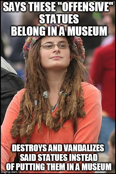 "College Liberal Meme | SAYS THESE ""OFFENSIVE"" STATUES BELONG IN A MUSEUM DESTROYS AND VANDALIZES SAID STATUES INSTEAD OF PUTTING THEM IN A MUSEUM 