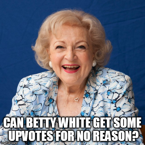 Just like all of you I put out funnier memes and get barely anything for them so here's this. | CAN BETTY WHITE GET SOME UPVOTES FOR NO REASON? | image tagged in betty white | made w/ Imgflip meme maker