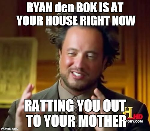 Ancient Aliens Meme | RYAN den BOK IS AT YOUR HOUSE RIGHT NOW RATTING YOU OUT TO YOUR MOTHER | image tagged in memes,ancient aliens | made w/ Imgflip meme maker