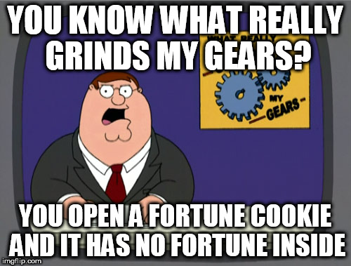 Peter Griffin News Meme | YOU KNOW WHAT REALLY GRINDS MY GEARS? YOU OPEN A FORTUNE COOKIE AND IT HAS NO FORTUNE INSIDE | image tagged in memes,peter griffin news | made w/ Imgflip meme maker