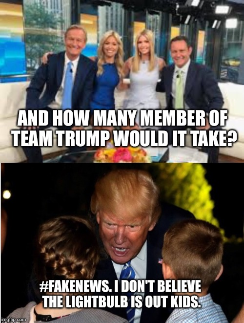 AND HOW MANY MEMBER OF TEAM TRUMP WOULD IT TAKE? #FAKENEWS. I DON'T BELIEVE THE LIGHTBULB IS OUT KIDS. | made w/ Imgflip meme maker