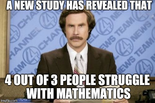 Struggle with mathematics | A NEW STUDY HAS REVEALED THAT 4 OUT OF 3 PEOPLE STRUGGLE WITH MATHEMATICS | image tagged in memes,ron burgundy,mathematics | made w/ Imgflip meme maker