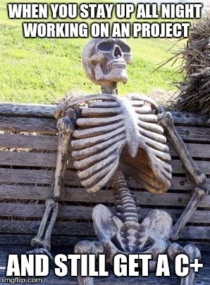 Waiting Skeleton Meme | WHEN YOU STAY UP ALL NIGHT WORKING ON AN PROJECT AND STILL GET A C+ | image tagged in memes,waiting skeleton | made w/ Imgflip meme maker