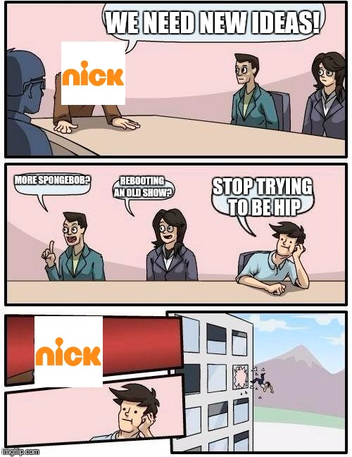 What has happened to this network? | WE NEED NEW IDEAS! MORE SPONGEBOB? REBOOTING AN OLD SHOW? STOP TRYING TO BE HIP | image tagged in memes,boardroom meeting suggestion,nickelodeon | made w/ Imgflip meme maker