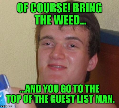 10 Guy Meme | OF COURSE! BRING THE WEED... ...AND YOU GO TO THE TOP OF THE GUEST LIST MAN. | image tagged in memes,10 guy | made w/ Imgflip meme maker