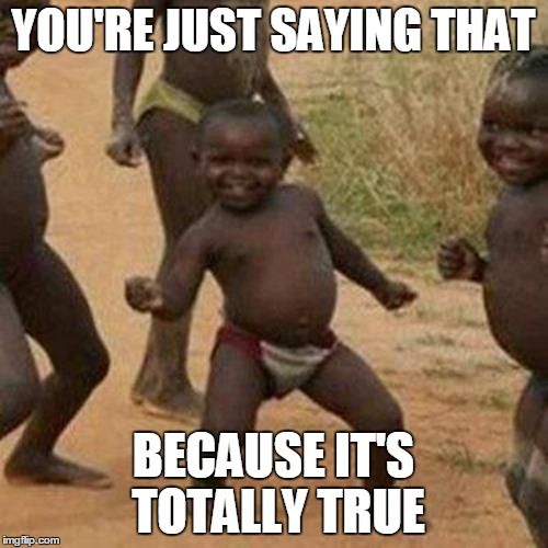 Third World Success Kid Meme | YOU'RE JUST SAYING THAT BECAUSE IT'S TOTALLY TRUE | image tagged in memes,third world success kid | made w/ Imgflip meme maker