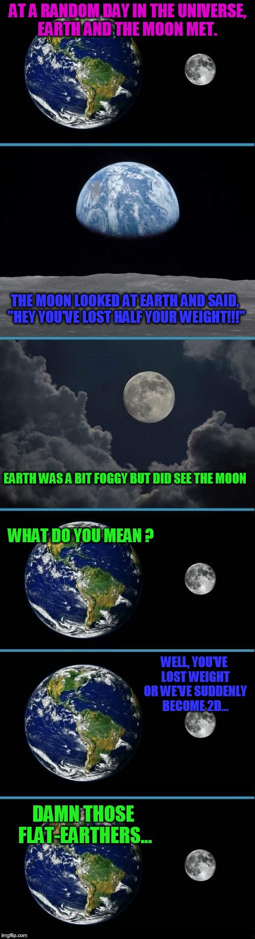 "Celestial encounter  | AT A RANDOM DAY IN THE UNIVERSE, EARTH AND THE MOON MET. THE MOON LOOKED AT EARTH AND SAID, ""HEY YOU'VE LOST HALF YOUR WEIGHT!!!"" EARTH WAS  