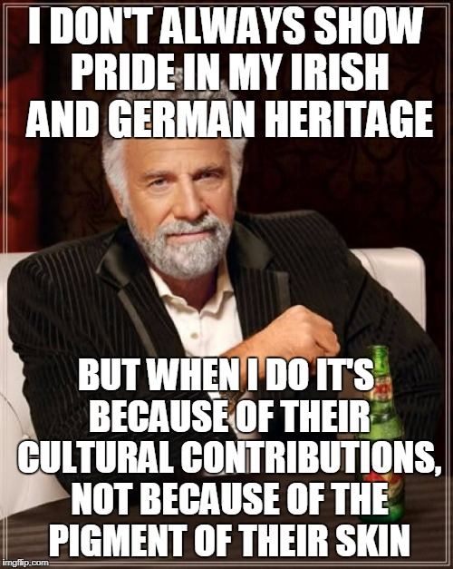 The Most Interesting Man In The World Meme | I DON'T ALWAYS SHOW PRIDE IN MY IRISH AND GERMAN HERITAGE BUT WHEN I DO IT'S BECAUSE OF THEIR CULTURAL CONTRIBUTIONS, NOT BECAUSE OF THE PIG | image tagged in memes,the most interesting man in the world | made w/ Imgflip meme maker