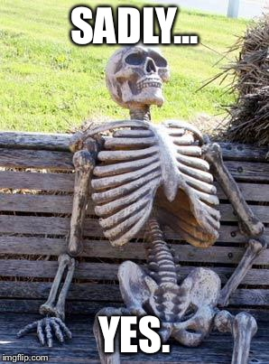 Waiting Skeleton Meme | SADLY... YES. | image tagged in memes,waiting skeleton | made w/ Imgflip meme maker