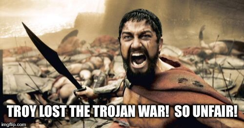 Sparta Leonidas Meme | TROY LOST THE TROJAN WAR!  SO UNFAIR! | image tagged in memes,sparta leonidas | made w/ Imgflip meme maker