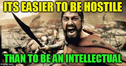 Sparta Leonidas Meme | ITS EASIER TO BE HOSTILE THAN TO BE AN INTELLECTUAL | image tagged in memes,sparta leonidas | made w/ Imgflip meme maker
