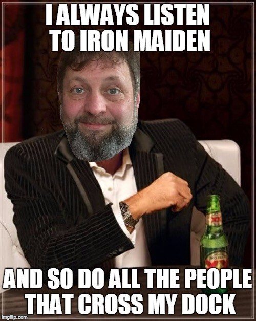 I ALWAYS LISTEN TO IRON MAIDEN AND SO DO ALL THE PEOPLE THAT CROSS MY DOCK | made w/ Imgflip meme maker