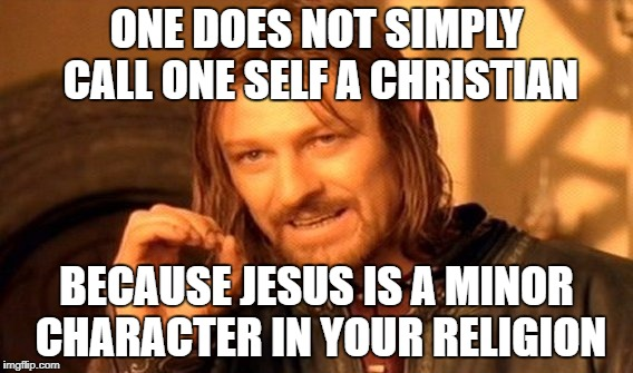 One Does Not Simply Meme | ONE DOES NOT SIMPLY CALL ONE SELF A CHRISTIAN BECAUSE JESUS IS A MINOR CHARACTER IN YOUR RELIGION | image tagged in memes,one does not simply | made w/ Imgflip meme maker
