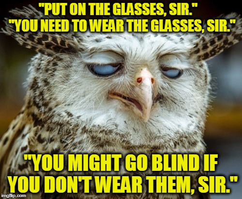 """PUT ON THE GLASSES, SIR.""   ""YOU NEED TO WEAR THE GLASSES, SIR."" ""YOU MIGHT GO BLIND IF YOU DON'T WEAR THEM, SIR."" 