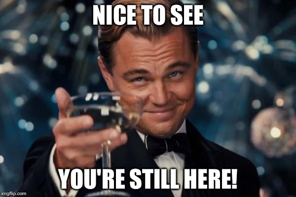 Leonardo Dicaprio Cheers Meme | NICE TO SEE YOU'RE STILL HERE! | image tagged in memes,leonardo dicaprio cheers | made w/ Imgflip meme maker