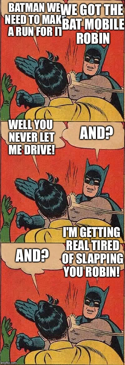 Batmobile Days  | BATMAN WE NEED TO MAKE A RUN FOR IT WE GOT THE BAT MOBILE ROBIN WELL YOU NEVER LET ME DRIVE! AND? AND? I'M GETTING REAL TIRED OF SLAPPING YO | image tagged in funny batman,funny robin | made w/ Imgflip meme maker