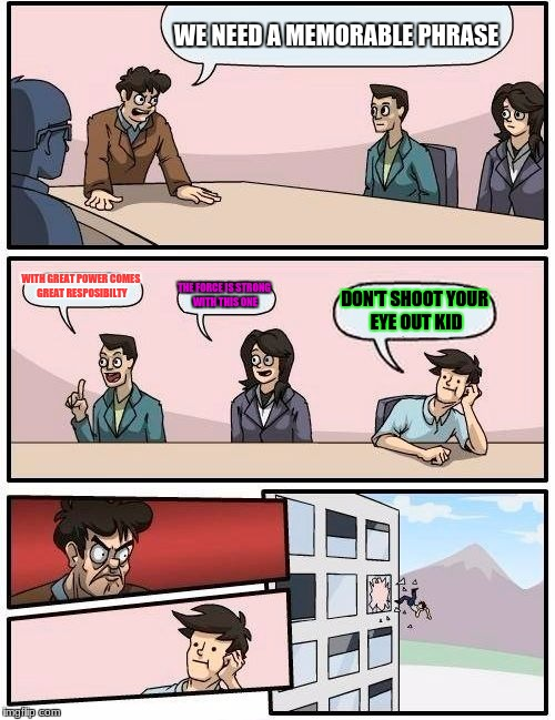 Boardroom Meeting Suggestion Meme | WE NEED A MEMORABLE PHRASE WITH GREAT POWER COMES GREAT RESPOSIBILTY THE FORCE IS STRONG WITH THIS ONE DON'T SHOOT YOUR EYE OUT KID | image tagged in memes,boardroom meeting suggestion | made w/ Imgflip meme maker