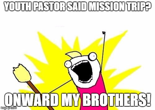 X All The Y Meme | YOUTH PASTOR SAID MISSION TRIP? ONWARD MY BROTHERS! | image tagged in memes,x all the y | made w/ Imgflip meme maker