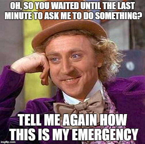 Creepy Condescending Wonka Meme | OH, SO YOU WAITED UNTIL THE LAST MINUTE TO ASK ME TO DO SOMETHING? TELL ME AGAIN HOW THIS IS MY EMERGENCY | image tagged in memes,creepy condescending wonka | made w/ Imgflip meme maker
