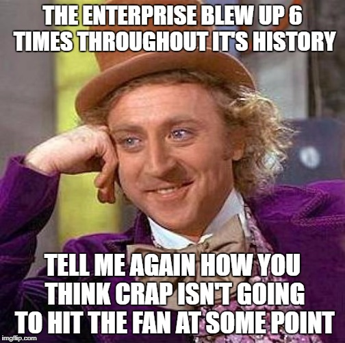 Creepy Condescending Wonka Meme | THE ENTERPRISE BLEW UP 6 TIMES THROUGHOUT IT'S HISTORY TELL ME AGAIN HOW YOU THINK CRAP ISN'T GOING TO HIT THE FAN AT SOME POINT | image tagged in memes,creepy condescending wonka | made w/ Imgflip meme maker