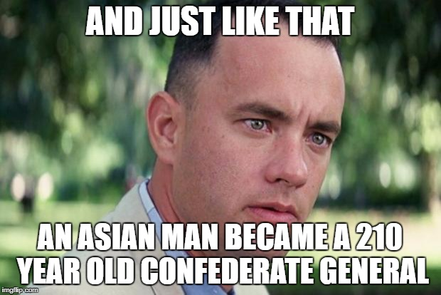 Forrest gump | AND JUST LIKE THAT AN ASIAN MAN BECAME A 210 YEAR OLD CONFEDERATE GENERAL | image tagged in forrest gump | made w/ Imgflip meme maker