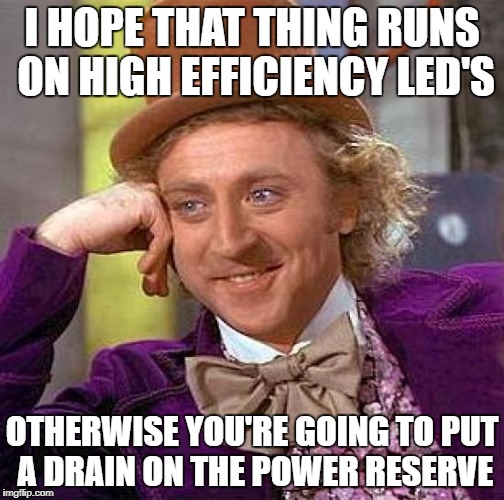 Creepy Condescending Wonka Meme | I HOPE THAT THING RUNS ON HIGH EFFICIENCY LED'S OTHERWISE YOU'RE GOING TO PUT A DRAIN ON THE POWER RESERVE | image tagged in memes,creepy condescending wonka | made w/ Imgflip meme maker