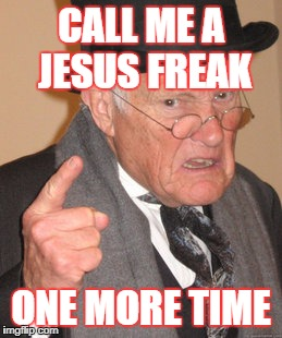 Back In My Day Meme | CALL ME A JESUS FREAK ONE MORE TIME | image tagged in memes,back in my day | made w/ Imgflip meme maker