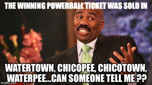Steve Harvey Meme | THE WINNING POWERBALL TICKET WAS SOLD IN WATERTOWN, CHICOPEE, CHICOTOWN, WATERPEE...CAN SOMEONE TELL ME ?? | image tagged in memes,steve harvey | made w/ Imgflip meme maker