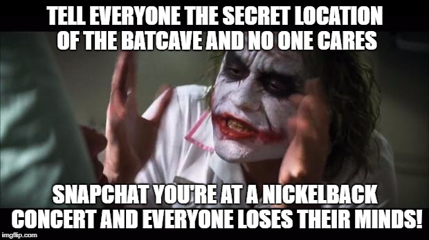 TELL EVERYONE THE SECRET LOCATION OF THE BATCAVE AND NO ONE CARES SNAPCHAT YOU'RE AT A NICKELBACK CONCERT AND EVERYONE LOSES THEIR MINDS! | made w/ Imgflip meme maker