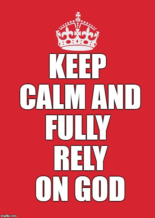 Keep Calm And Carry On Red Meme | KEEP CALM AND FULLY RELY ON GOD | image tagged in memes,keep calm and carry on red | made w/ Imgflip meme maker