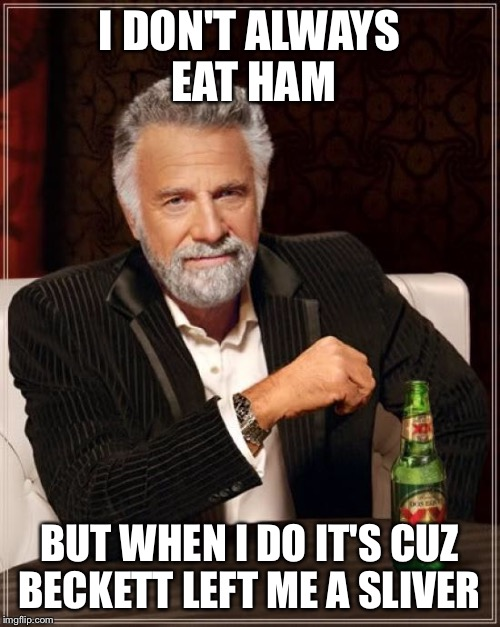 The Most Interesting Man In The World Meme | I DON'T ALWAYS EAT HAM BUT WHEN I DO IT'S CUZ BECKETT LEFT ME A SLIVER | image tagged in memes,the most interesting man in the world | made w/ Imgflip meme maker