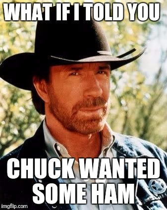 Chuck Norris | WHAT IF I TOLD YOU CHUCK WANTED SOME HAM | image tagged in chuck norris | made w/ Imgflip meme maker