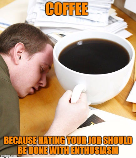 coffee morning sleeping desk | COFFEE BECAUSE HATING YOUR JOB SHOULD BE DONE WITH ENTHUSIASM | image tagged in coffee morning sleeping desk,memes,funny,funny memes | made w/ Imgflip meme maker