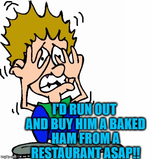 don't hit me | I'D RUN OUT AND BUY HIM A BAKED HAM FROM A RESTAURANT ASAP!! | image tagged in don't hit me | made w/ Imgflip meme maker