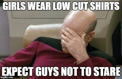 Captain Picard Facepalm Meme | GIRLS WEAR LOW CUT SHIRTS EXPECT GUYS NOT TO STARE | image tagged in memes,captain picard facepalm | made w/ Imgflip meme maker
