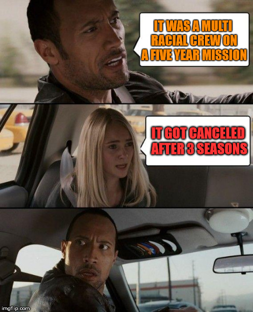 The Rock Driving Meme | IT WAS A MULTI RACIAL CREW ON A FIVE YEAR MISSION IT GOT CANCELED AFTER 3 SEASONS | image tagged in memes,the rock driving | made w/ Imgflip meme maker