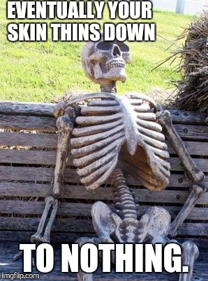 Waiting Skeleton Meme | EVENTUALLY YOUR SKIN THINS DOWN TO NOTHING. | image tagged in memes,waiting skeleton | made w/ Imgflip meme maker