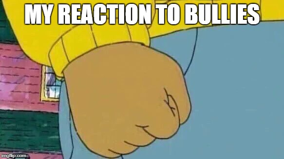 Arthur Fist Meme | MY REACTION TO BULLIES | image tagged in memes,arthur fist | made w/ Imgflip meme maker