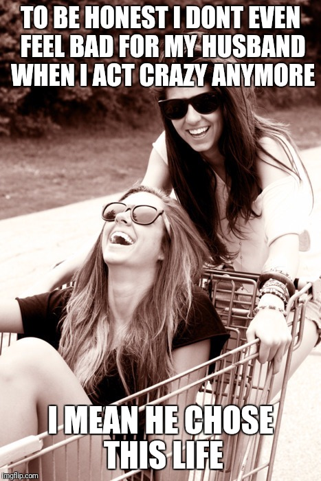 Best friends | TO BE HONEST I DONT EVEN FEEL BAD FOR MY HUSBAND WHEN I ACT CRAZY ANYMORE I MEAN HE CHOSE THIS LIFE | image tagged in best friends | made w/ Imgflip meme maker